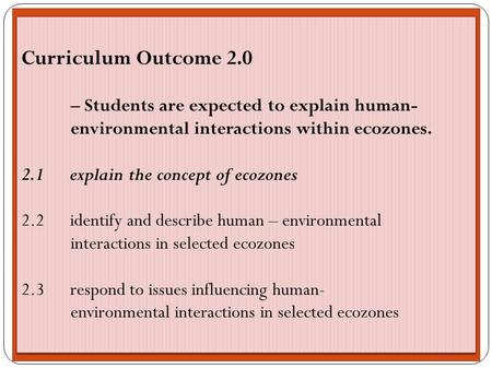 Curriculum Outcome 2.0 – Students are expected to explain human- environmental interactions within ecozones. 2.1 explain the concept of ecozones 2.2 identify.