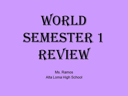 World Semester 1 Review Ms. Ramos Alta Loma High School.