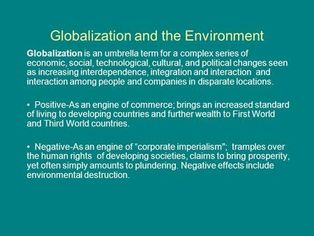 Globalization and the Environment Globalization is an umbrella term for a complex series <strong>of</strong> economic, social, technological, cultural, and political changes.