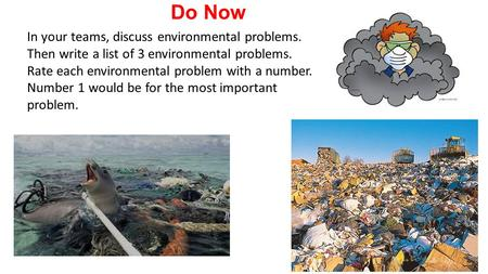 Do Now In your teams, discuss environmental problems. Then write a list of 3 environmental problems. Rate each environmental problem with a number.
