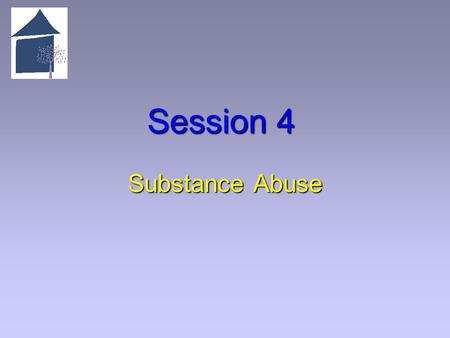 Session 4 Substance Abuse. 4.1 Overview of Session 4 Learning Objectives   Articulate the definition of substance abuse.   Articulate the difference.