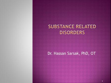 Dr. Hassan Sarsak, PhD, OT 1.  Substance abuse: a repeated and excessive use of a substance that is harmful or potentially harmful to the user's life,