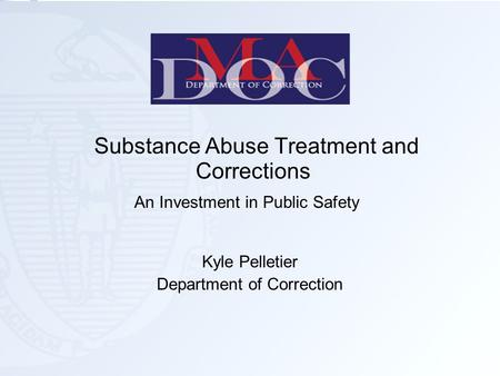 Substance Abuse Treatment and Corrections An Investment in Public Safety Kyle Pelletier Department of Correction.