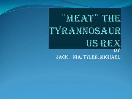 By Jack, nia, tyLer, mICHAEL. tyrannosaurus Tyrannosaurus was a beast that had no friend s to say the least. It ruled the ancient out of doors, and slaughtered.