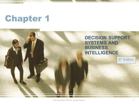 Chapter 1 DECISION SUPPORT SYSTEMS AND BUSINESS INTELLIGENCE 8 th Edition 12nd semester 2010 Dr. Qusai Abuein.