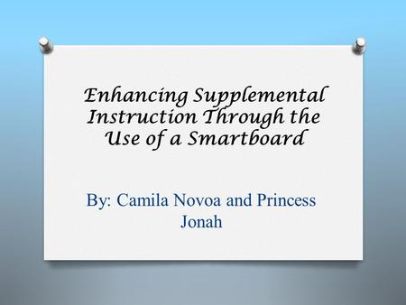 Enhancing Supplemental Instruction Through the Use of a Smartboard By: Camila Novoa and Princess Jonah.
