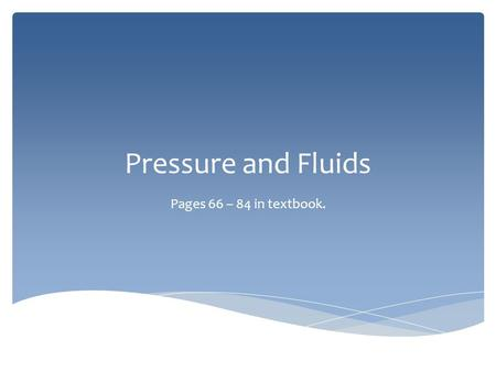 Pressure and Fluids Pages 66 – 84 in textbook..