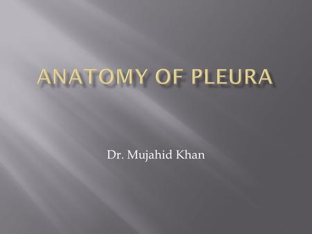 Dr. Mujahid Khan.  The pleurae and lungs lie on either side of the mediastinum within the chest cavity  Each pleura has two parts:  Parietal layer.
