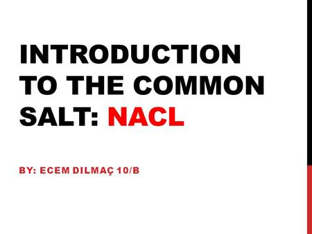 INTRODUCTION TO THE COMMON SALT: NACL BY: ECEM DILMAÇ 10/B.