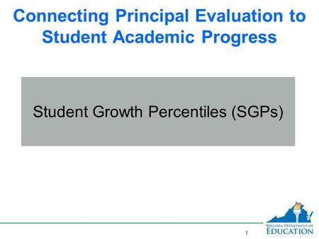 Connecting Principal Evaluation to Student Academic Progress Student Growth Percentiles (SGPs) 1.