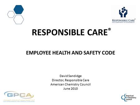 Responsible CarE® Employee health and Safety Code David Sandidge Director, Responsible Care American Chemistry Council June 2010.