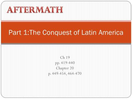 Ch 19 pp. 419-440 Chapter 20 p. 449-454, 464-470 Part 1:The Conquest of Latin America.