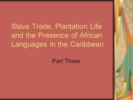 Slave Trade, Plantation Life and the Presence of African Languages in the Caribbean Part Three.
