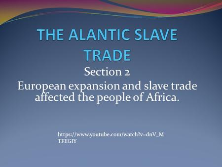 Section 2 European expansion and slave trade affected the people of Africa. https://www.youtube.com/watch?v=dnV_M TFEGIY.