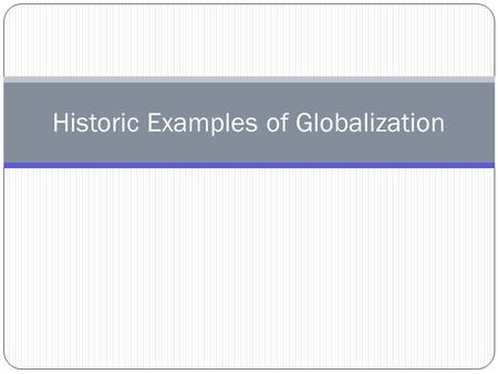 Historic Examples of Globalization. Globalization – the increasing interconnectedness of the world's economies, political systems, cultures, ideas and.