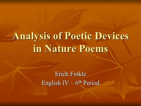 Analysis of Poetic Devices in Nature Poems Erich Finkle English IV – 6 th Period.
