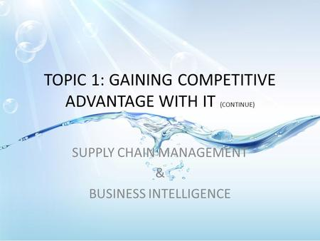 TOPIC 1: GAINING COMPETITIVE ADVANTAGE WITH IT (CONTINUE) SUPPLY CHAIN MANAGEMENT & BUSINESS INTELLIGENCE.