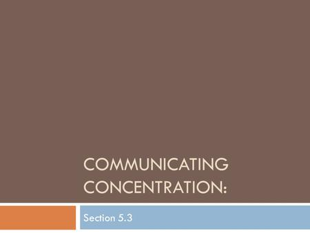 COMMUNICATING CONCENTRATION: Section 5.3.  Most solutions are similar in that they are colorless and aqueous, so there is no way of knowing, by looking.