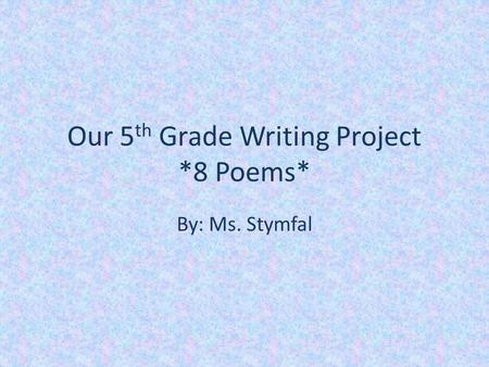 Our 5 th Grade Writing Project *8 Poems* By: Ms. Stymfal.