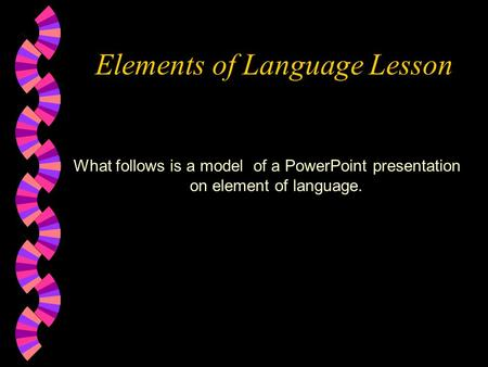 Elements of Language Lesson What follows is a model of a PowerPoint presentation on element of language.