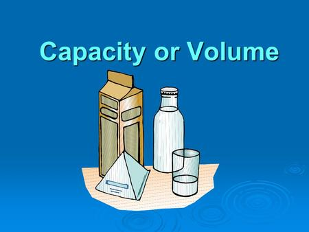 Capacity or Volume Capacity is a measure of volume  The volume of a solid object is the amount of space it takes up  If the object is hollow, the volume.