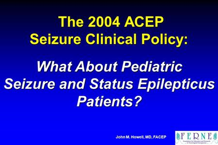 The 2004 ACEP Seizure Clinical Policy: The 2004 ACEP Seizure Clinical Policy: What About Pediatric Seizure and Status Epilepticus Patients? John M. Howell,