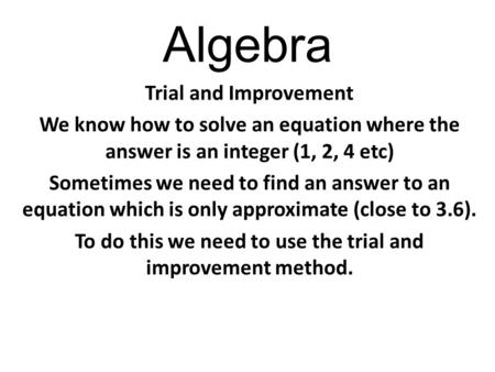 Algebra Trial and Improvement We know how to solve an equation where the answer is an integer (1, 2, 4 etc) Sometimes we need to find an answer to an equation.