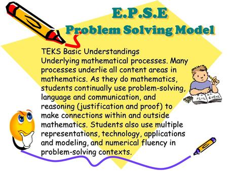 E.P.S.E Problem Solving Model TEKS Basic Understandings Underlying mathematical processes. Many processes underlie all content areas in mathematics. As.