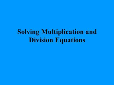 Solving Multiplication and Division Equations. EXAMPLE 1 Solving a Multiplication Equation Solve the equation 3x = 45 3 3 x = 15 Check 3x = 45 3 (15)