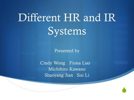  Different HR and IR Systems Presented by Cindy Wong Fiona Luo Michihiro Kawano Shaoyang Jian Sisi Li.
