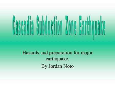 Hazards and preparation for major earthquake. By Jordan Noto.