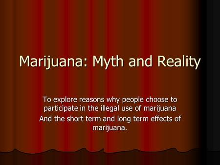 Marijuana: Myth and Reality To explore reasons why people choose to participate in the illegal use of marijuana And the short term and long term effects.