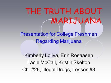 THE TRUTH ABOUT MARIJUANA Presentation for College Freshmen Regarding Marijuana Kimberly Loliva, Erin Rosaasen Lacie McCall, Kristin Skelton Ch. #26, Illegal.