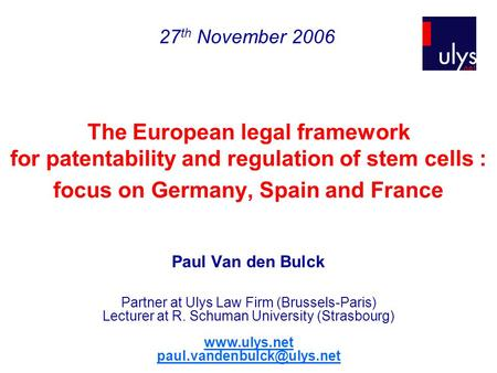 The European legal framework for patentability and regulation of stem cells : focus on Germany, Spain and France Paul Van den Bulck Partner at Ulys Law.
