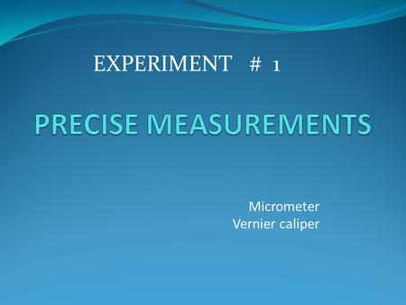 Micrometer Vernier caliper EXPERIMENT # 1. Objectives: To determine the diameter of a metal ball and the length of the cube using VERNIER CALIPER. To.