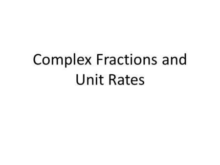 Complex Fractions and Unit Rates. 6 8 Complex Fraction – A fraction where the Numerator, Denominator, or both contain fractions.
