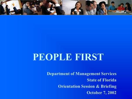 PEOPLE FIRST Department of Management Services State of Florida Orientation Session & Briefing October 7, 2002.
