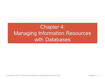 Chapter 4: Managing Information Resources with Databases Copyright © 2013 Pearson Education, Inc. publishing as Prentice Hall Chapter 4 - 1.