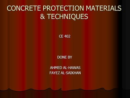 CONCRETE PROTECTION MATERIALS & TECHNIQUES CE 402 DONE BY AHMED AL-HAWAS FAYEZ AL-SAIKHAN.