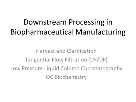 Downstream Processing in Biopharmaceutical Manufacturing Harvest and Clarification Tangential Flow Filtration (UF/DF) Low Pressure Liquid Column Chromatography.