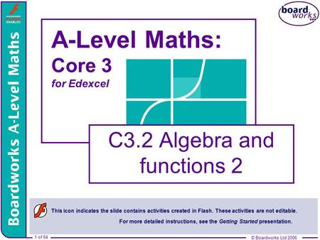 © Boardworks Ltd 2006 1 of 64 © Boardworks Ltd 2006 1 of 64 A-Level Maths: Core 3 for Edexcel C3.2 Algebra and functions 2 This icon indicates the slide.