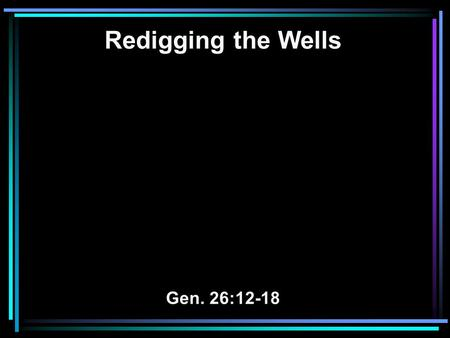 Redigging the Wells Gen. 26:12-18. 12 Then Isaac sowed in that land, and reaped in the same year a hundredfold; and the LORD blessed him. 13 The man began.