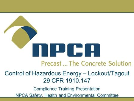 Control of Hazardous Energy – Lockout/Tagout 29 CFR 1910.147 Compliance Training Presentation NPCA Safety, Health and Environmental Committee.