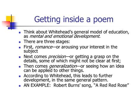 Getting inside a poem Think about Whitehead's general model of education, as mental and emotional development. There are three stages: First, romance—or.