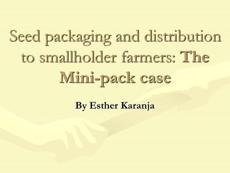 Seed packaging and distribution to smallholder farmers: The Mini-pack case By Esther Karanja.