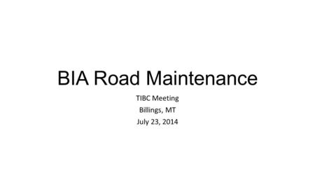 BIA Road Maintenance TIBC Meeting Billings, MT July 23, 2014.