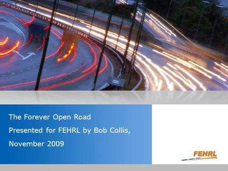 Insert the title of your presentation here Presented by Name Here Job Title - Date The Forever Open Road Presented for FEHRL by Bob Collis, November 2009.