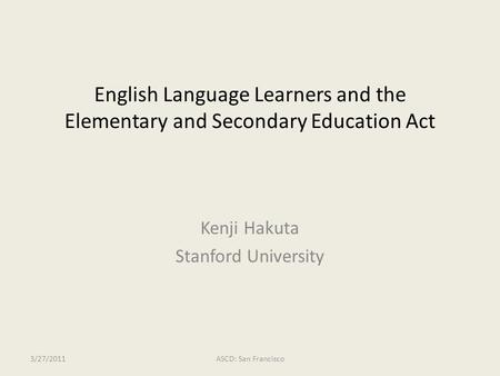 English Language Learners and the Elementary and Secondary Education Act Kenji Hakuta Stanford University 3/27/2011ASCD: San Francisco.