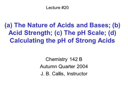 (a) The Nature of Acids and Bases; (b) Acid Strength; (c) The pH Scale; (d) Calculating the pH of Strong Acids Chemistry 142 B Autumn Quarter 2004 J. B.