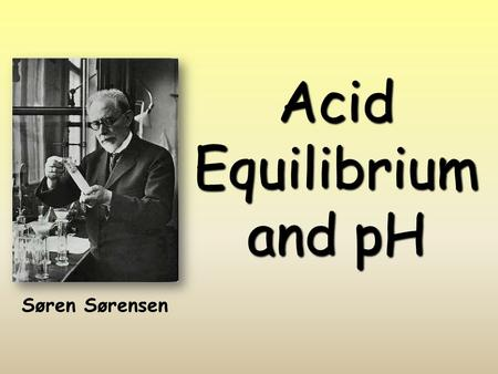 Acid Equilibrium and pH Søren Sørensen. Acid/Base Definitions  Arrhenius Model  Acids produce hydrogen ions in aqueous solutions  Bases produce hydroxide.